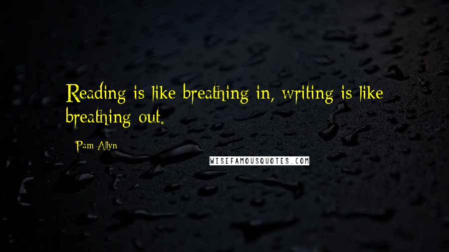 Pam Allyn quotes: Reading is like breathing in, writing is like breathing out.