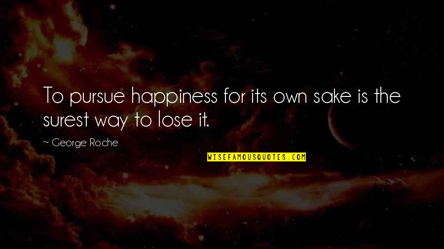 Pam Beaufort Quotes By George Roche: To pursue happiness for its own sake is