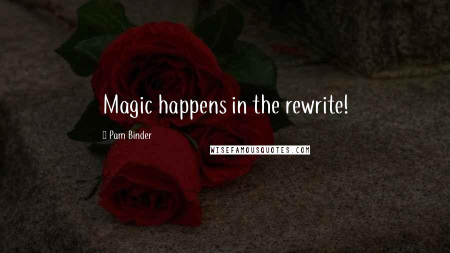 Pam Binder quotes: Magic happens in the rewrite!