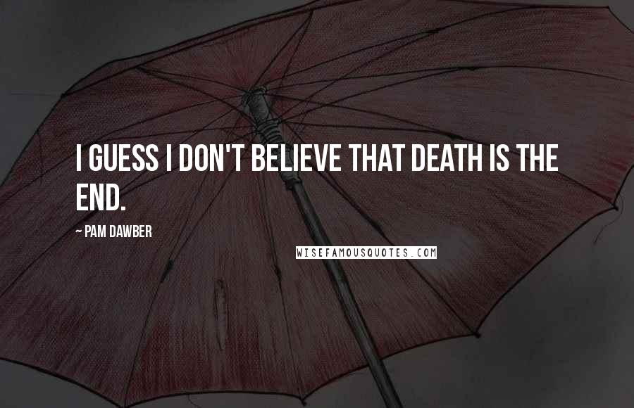 Pam Dawber quotes: I guess I don't believe that death is the end.