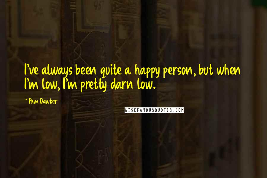 Pam Dawber quotes: I've always been quite a happy person, but when I'm low, I'm pretty darn low.