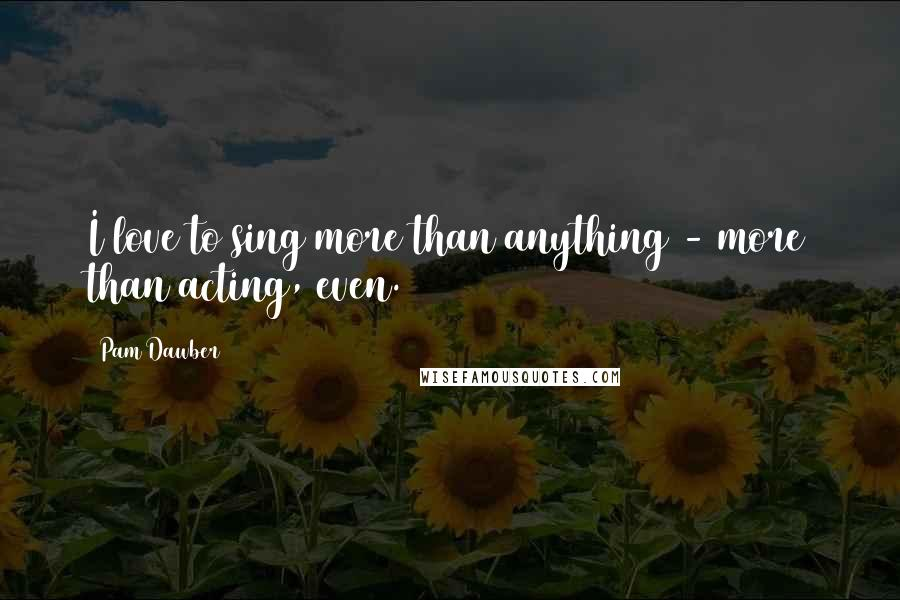 Pam Dawber quotes: I love to sing more than anything - more than acting, even.
