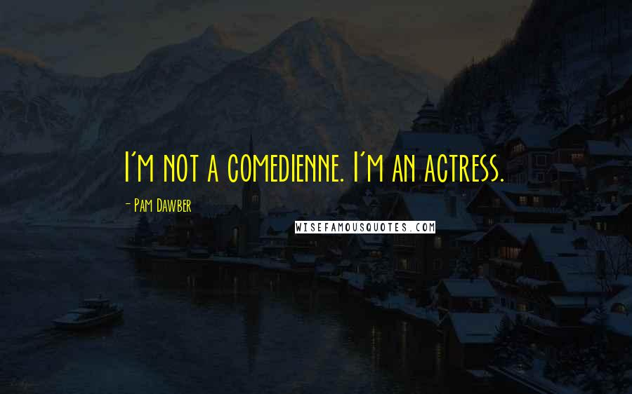 Pam Dawber quotes: I'm not a comedienne. I'm an actress.