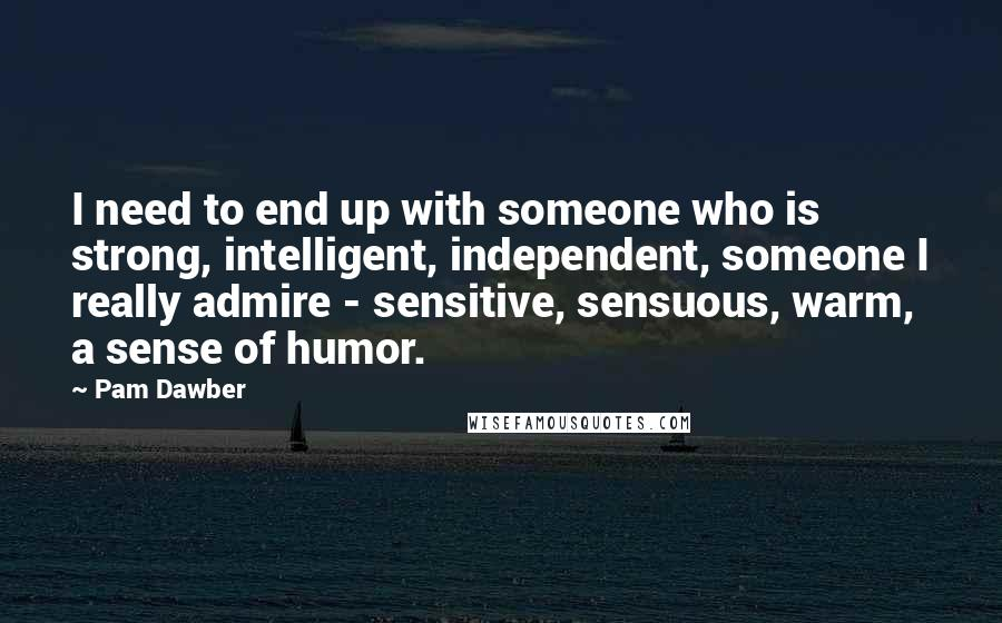 Pam Dawber quotes: I need to end up with someone who is strong, intelligent, independent, someone I really admire - sensitive, sensuous, warm, a sense of humor.