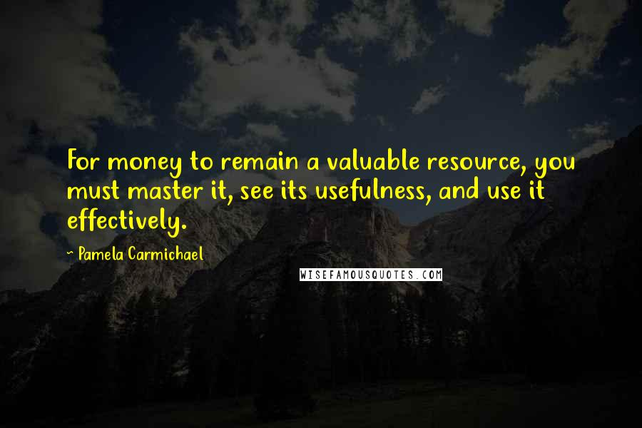 Pamela Carmichael quotes: For money to remain a valuable resource, you must master it, see its usefulness, and use it effectively.