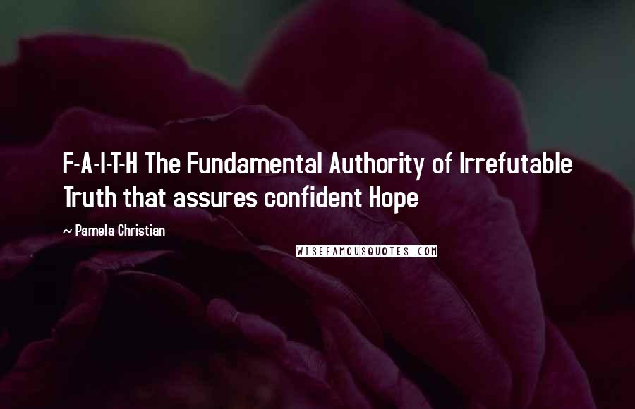 Pamela Christian quotes: F-A-I-T-H The Fundamental Authority of Irrefutable Truth that assures confident Hope