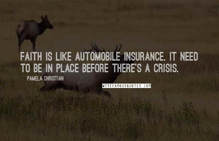 Pamela Christian quotes: Faith is like automobile insurance. It need to be in place before there's a crisis.