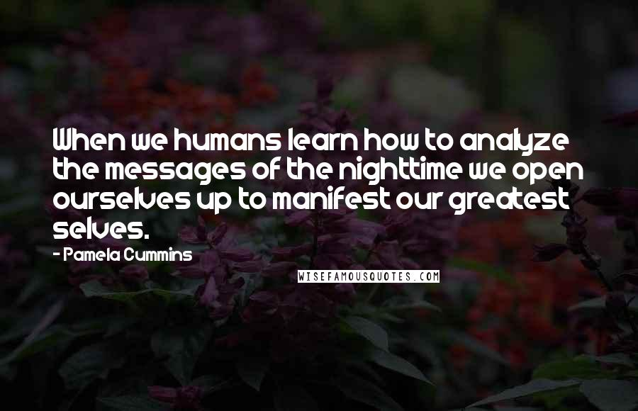 Pamela Cummins quotes: When we humans learn how to analyze the messages of the nighttime we open ourselves up to manifest our greatest selves.