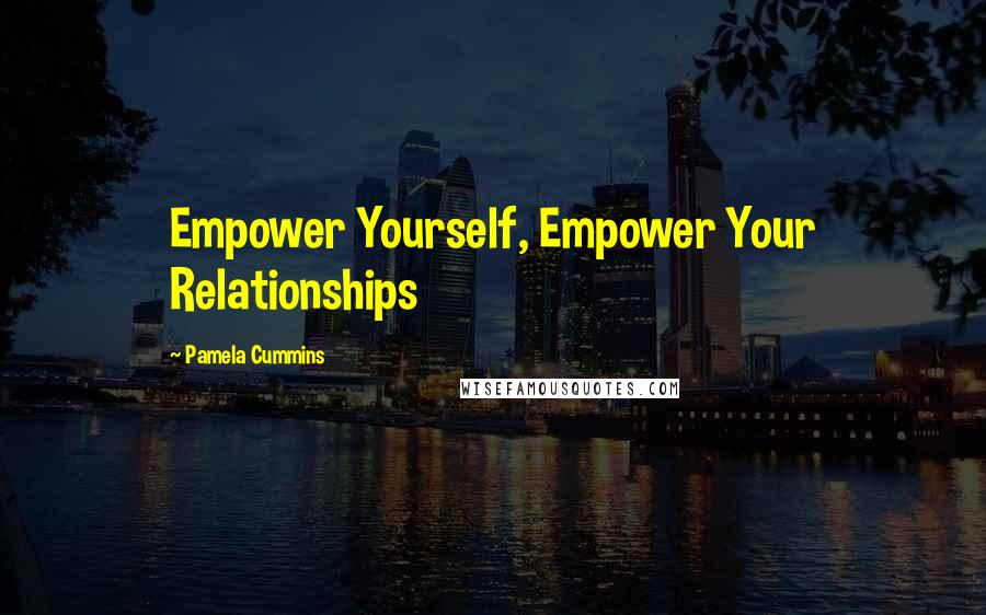 Pamela Cummins quotes: Empower Yourself, Empower Your Relationships