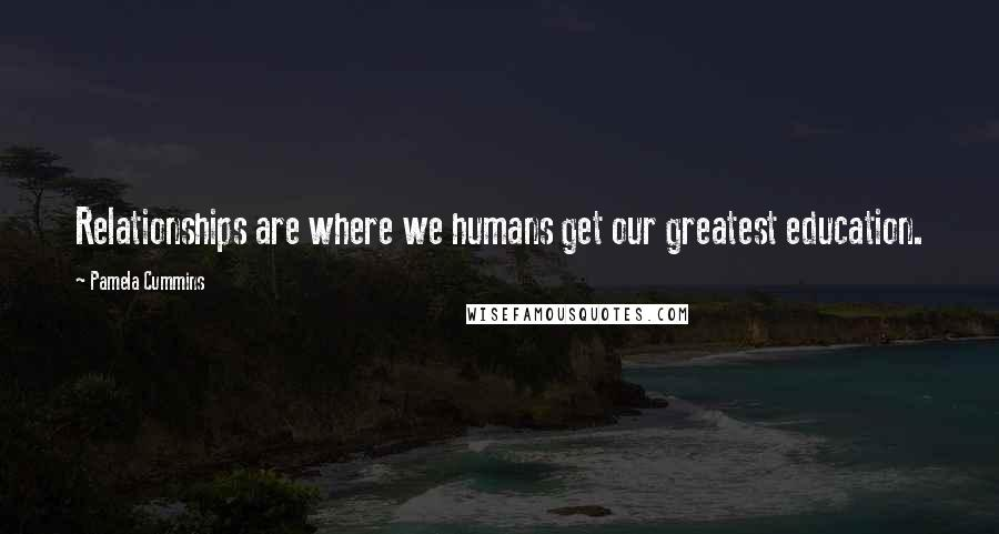 Pamela Cummins quotes: Relationships are where we humans get our greatest education.