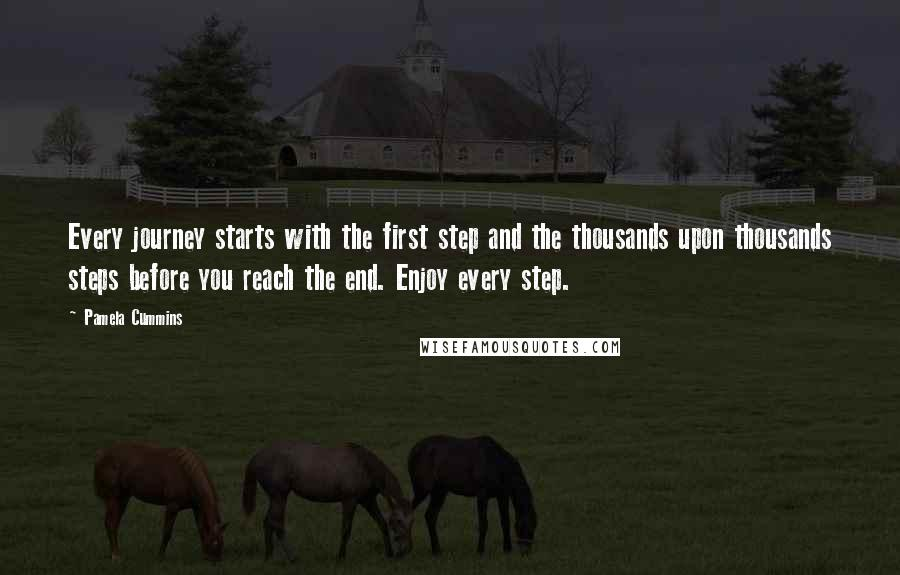 Pamela Cummins quotes: Every journey starts with the first step and the thousands upon thousands steps before you reach the end. Enjoy every step.