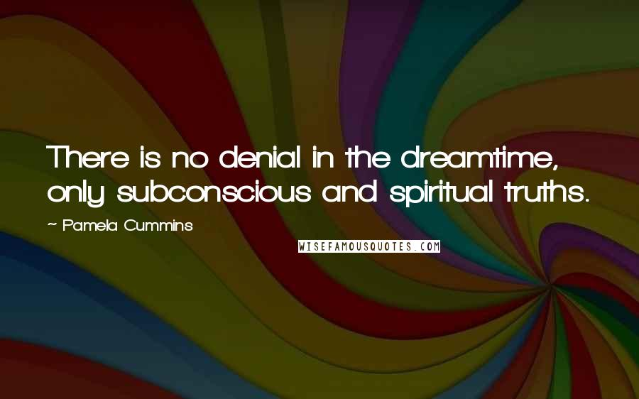 Pamela Cummins quotes: There is no denial in the dreamtime, only subconscious and spiritual truths.