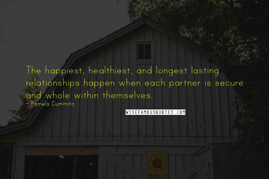 Pamela Cummins quotes: The happiest, healthiest, and longest lasting relationships happen when each partner is secure and whole within themselves.