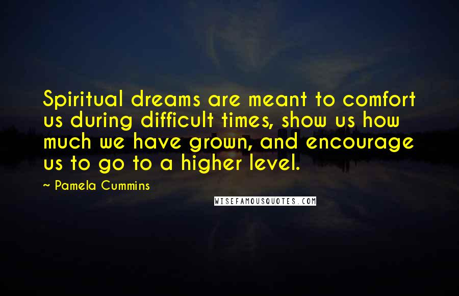 Pamela Cummins quotes: Spiritual dreams are meant to comfort us during difficult times, show us how much we have grown, and encourage us to go to a higher level.