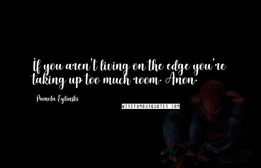 Pamela Eglinski quotes: If you aren't living on the edge you're taking up too much room. Anon.