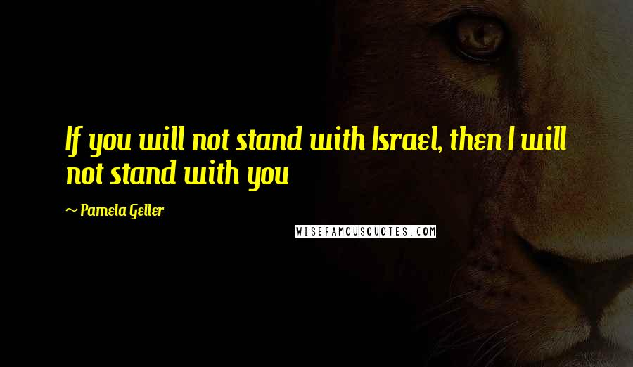 Pamela Geller quotes: If you will not stand with Israel, then I will not stand with you