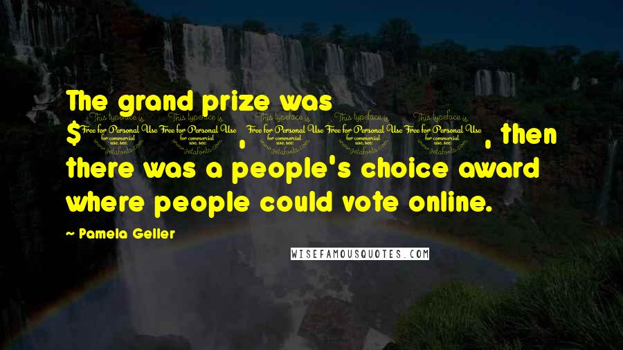 Pamela Geller quotes: The grand prize was $10,000, then there was a people's choice award where people could vote online.