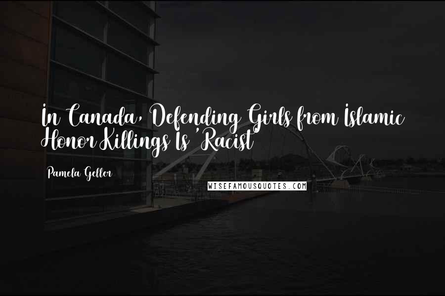 Pamela Geller quotes: In Canada, Defending Girls from Islamic Honor Killings Is 'Racist'