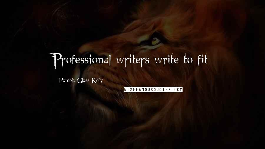 Pamela Glass Kelly quotes: Professional writers write to fit