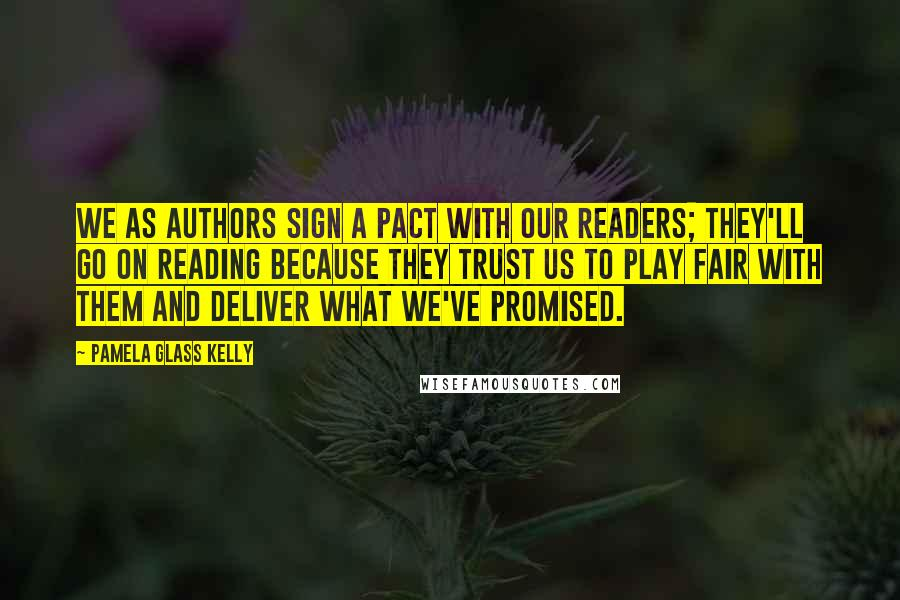 Pamela Glass Kelly quotes: We as authors sign a pact with our readers; they'll go on reading because they trust us to play fair with them and deliver what we've promised.