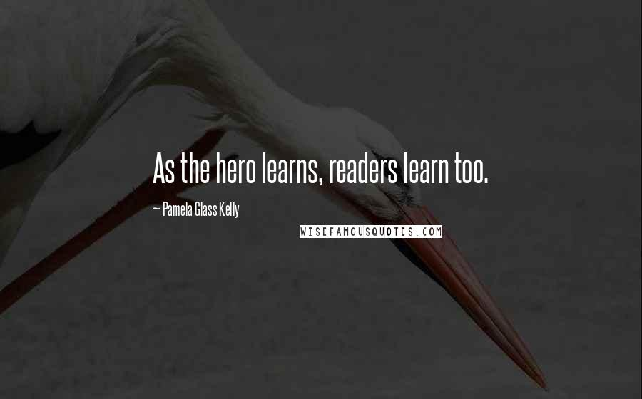 Pamela Glass Kelly quotes: As the hero learns, readers learn too.