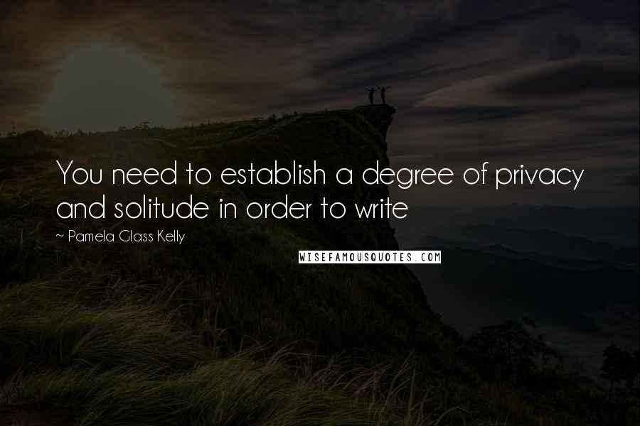 Pamela Glass Kelly quotes: You need to establish a degree of privacy and solitude in order to write