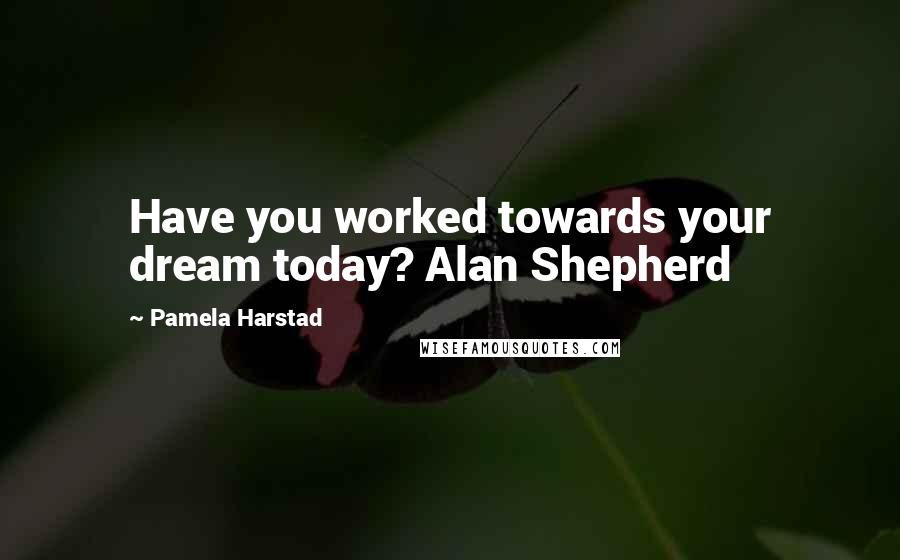 Pamela Harstad quotes: Have you worked towards your dream today? Alan Shepherd