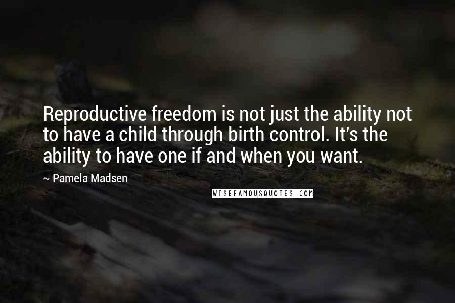 Pamela Madsen quotes: Reproductive freedom is not just the ability not to have a child through birth control. It's the ability to have one if and when you want.