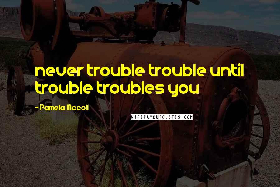 Pamela Mccoll quotes: never trouble trouble until trouble troubles you