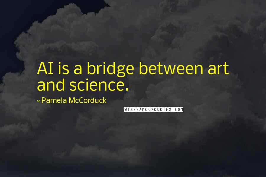 Pamela McCorduck quotes: AI is a bridge between art and science.