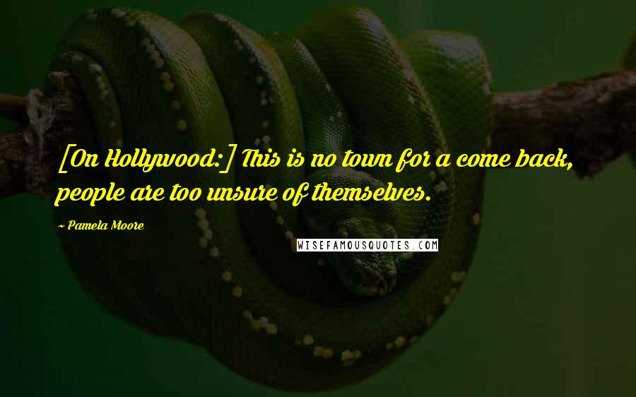 Pamela Moore quotes: [On Hollywood:] This is no town for a come back, people are too unsure of themselves.