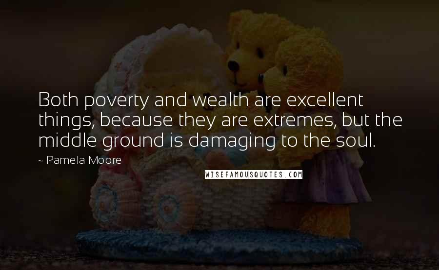 Pamela Moore quotes: Both poverty and wealth are excellent things, because they are extremes, but the middle ground is damaging to the soul.