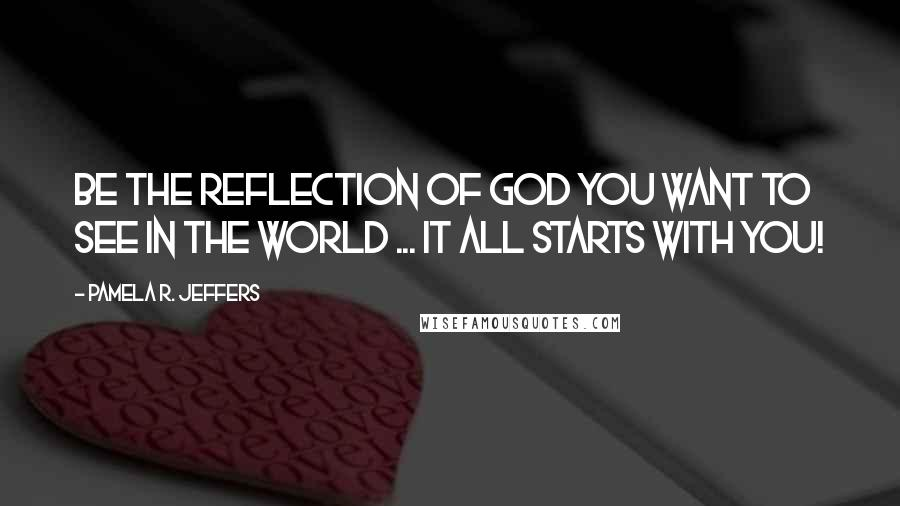 Pamela R. Jeffers quotes: Be the reflection of God you want to see in the world ... It all starts with YOU!