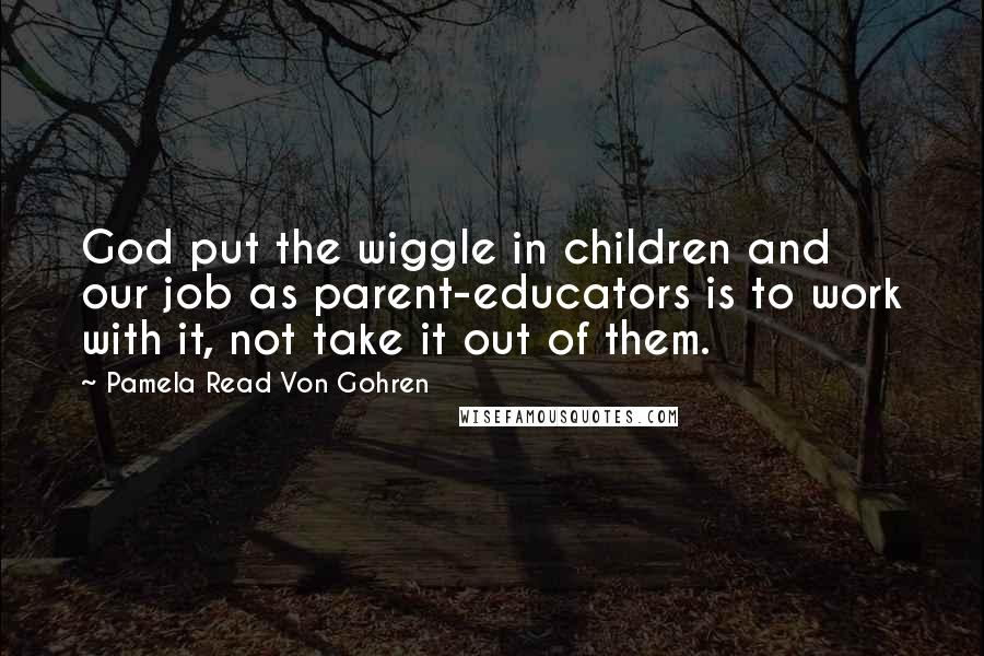 Pamela Read Von Gohren quotes: God put the wiggle in children and our job as parent-educators is to work with it, not take it out of them.