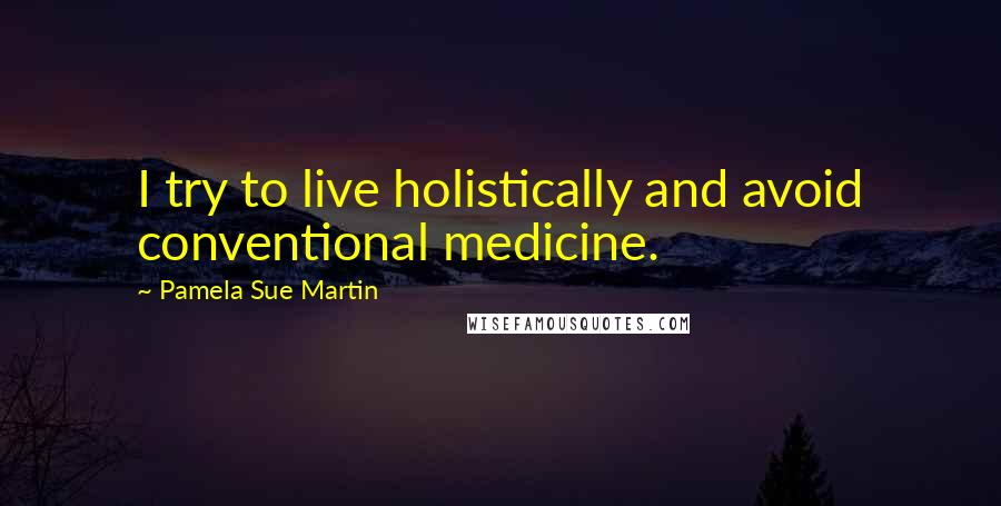 Pamela Sue Martin quotes: I try to live holistically and avoid conventional medicine.