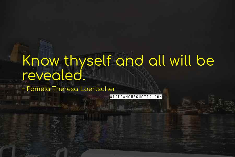 Pamela Theresa Loertscher quotes: Know thyself and all will be revealed.