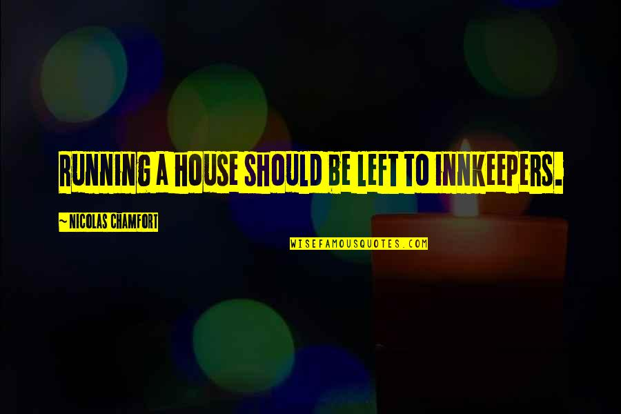 Pamela Winchell Quotes By Nicolas Chamfort: Running a house should be left to innkeepers.