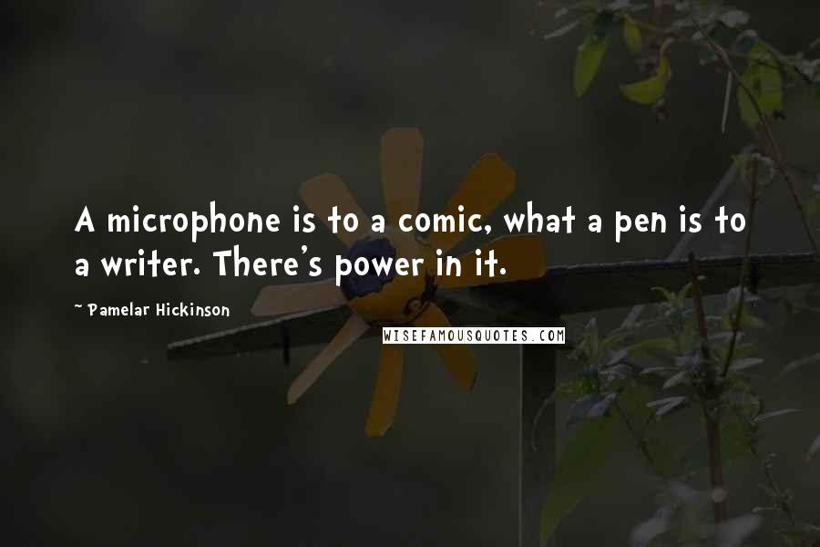 Pamelar Hickinson quotes: A microphone is to a comic, what a pen is to a writer. There's power in it.