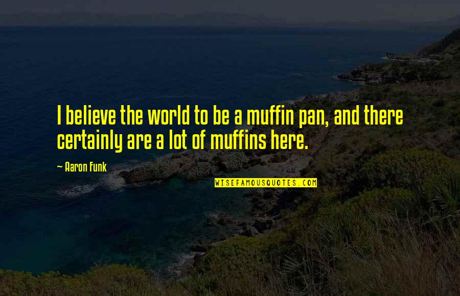 Pan Quotes By Aaron Funk: I believe the world to be a muffin