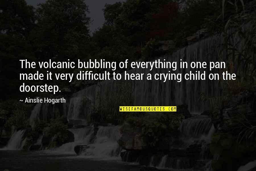 Pan Quotes By Ainslie Hogarth: The volcanic bubbling of everything in one pan