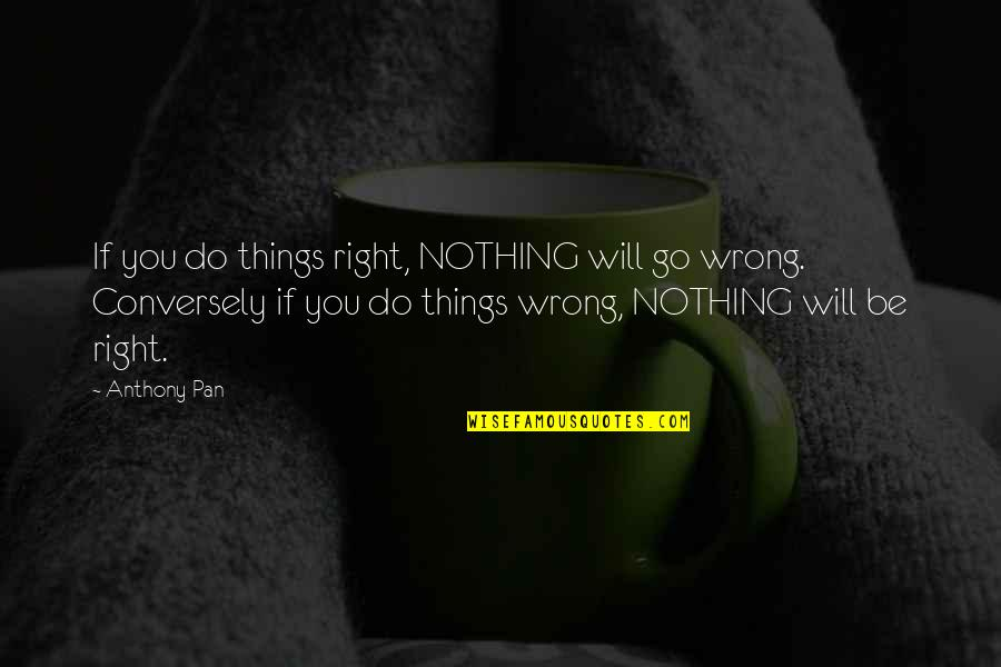 Pan Quotes By Anthony Pan: If you do things right, NOTHING will go