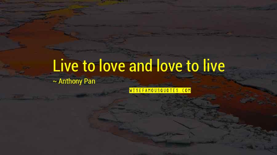 Pan Quotes By Anthony Pan: Live to love and love to live