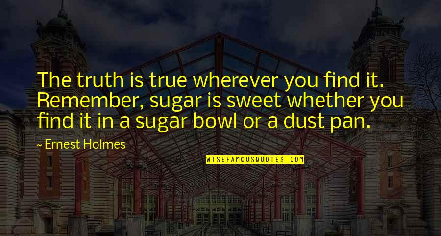Pan Quotes By Ernest Holmes: The truth is true wherever you find it.
