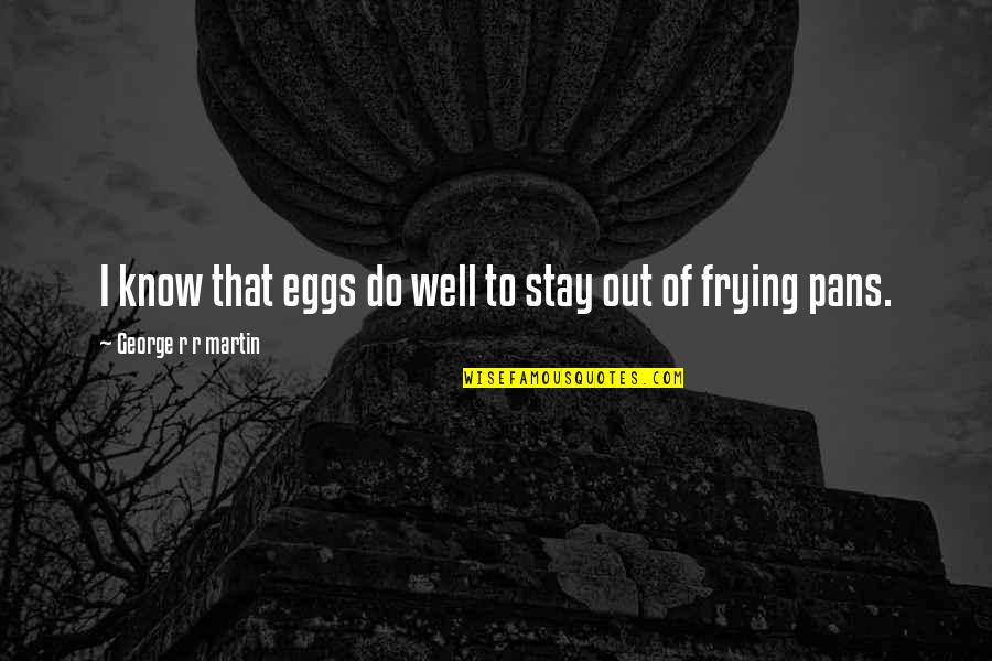 Pan Quotes By George R R Martin: I know that eggs do well to stay