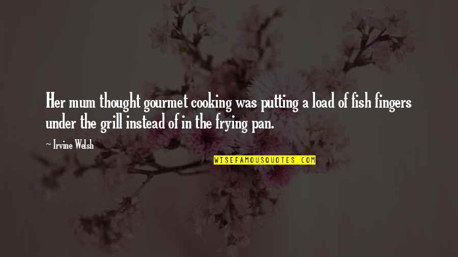 Pan Quotes By Irvine Welsh: Her mum thought gourmet cooking was putting a