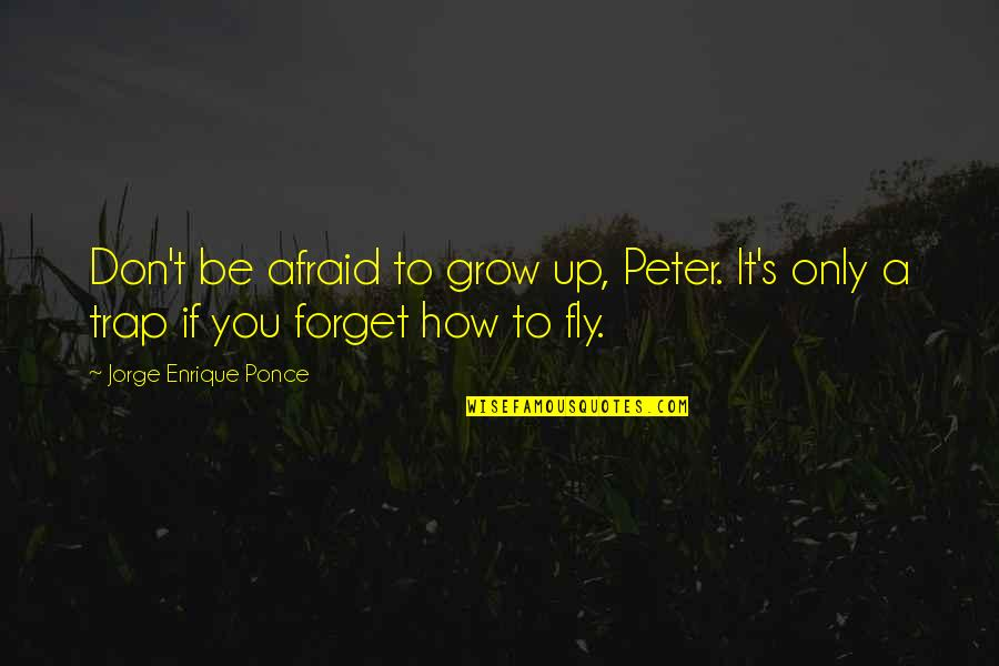 Pan Quotes By Jorge Enrique Ponce: Don't be afraid to grow up, Peter. It's
