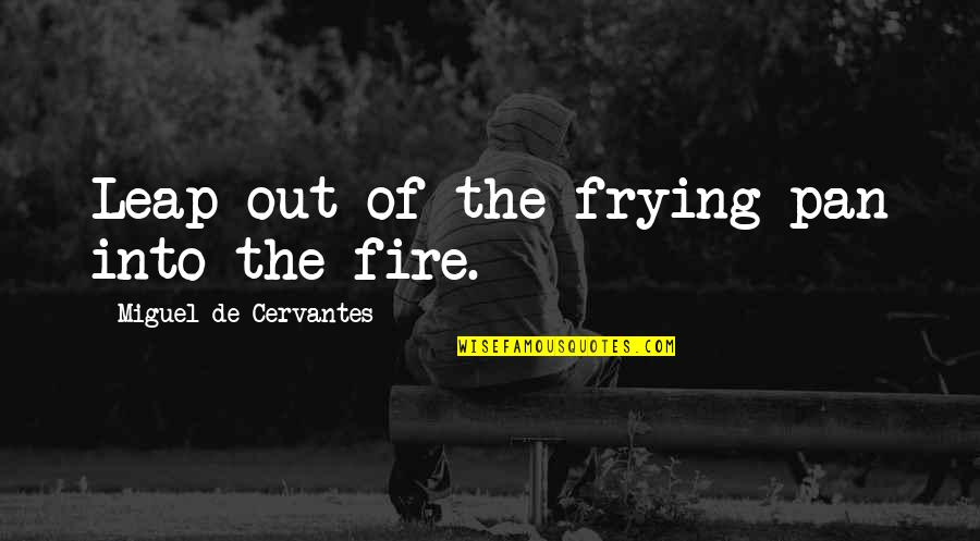 Pan Quotes By Miguel De Cervantes: Leap out of the frying pan into the