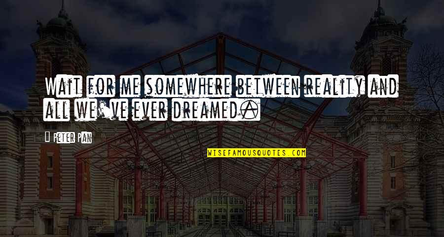 Pan Quotes By Peter Pan: Wait for me somewhere between reality and all
