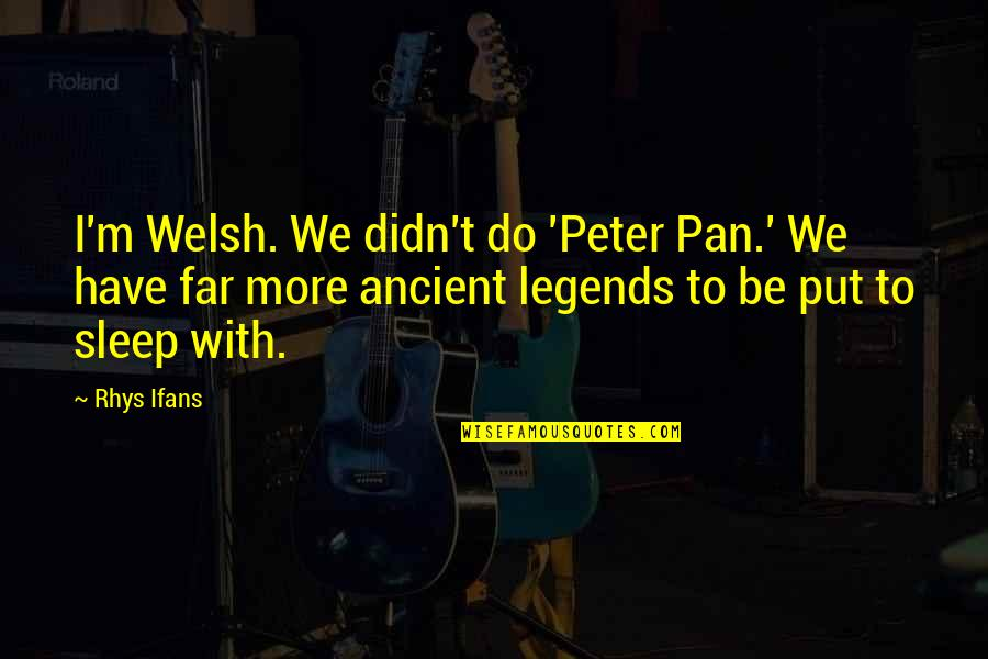 Pan Quotes By Rhys Ifans: I'm Welsh. We didn't do 'Peter Pan.' We