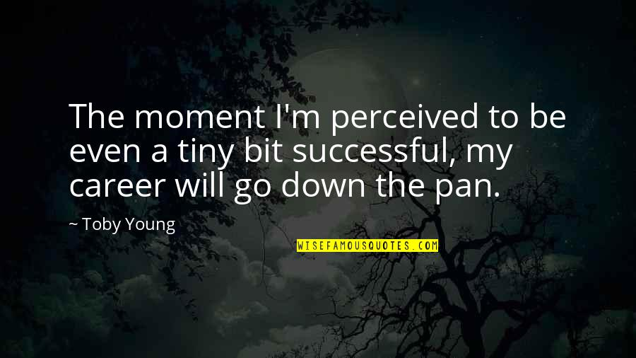 Pan Quotes By Toby Young: The moment I'm perceived to be even a